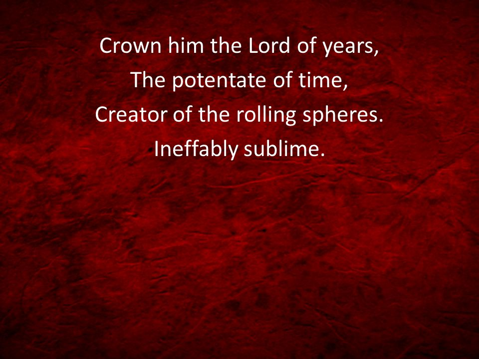 Crown him the Lord of years, The potentate of time, Creator of the rolling spheres. Ineffably sublime.