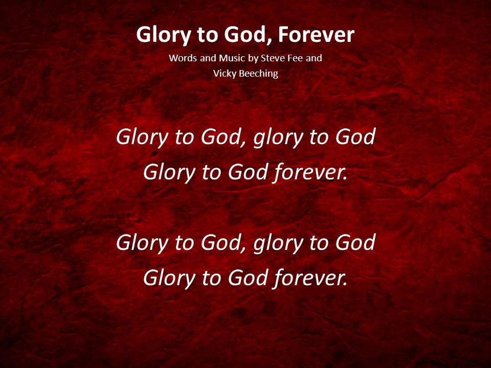 Glory to God, Forever Words and Music by Steve Fee and Vicky Beeching Glory to God, glory to God Glory to God forever.