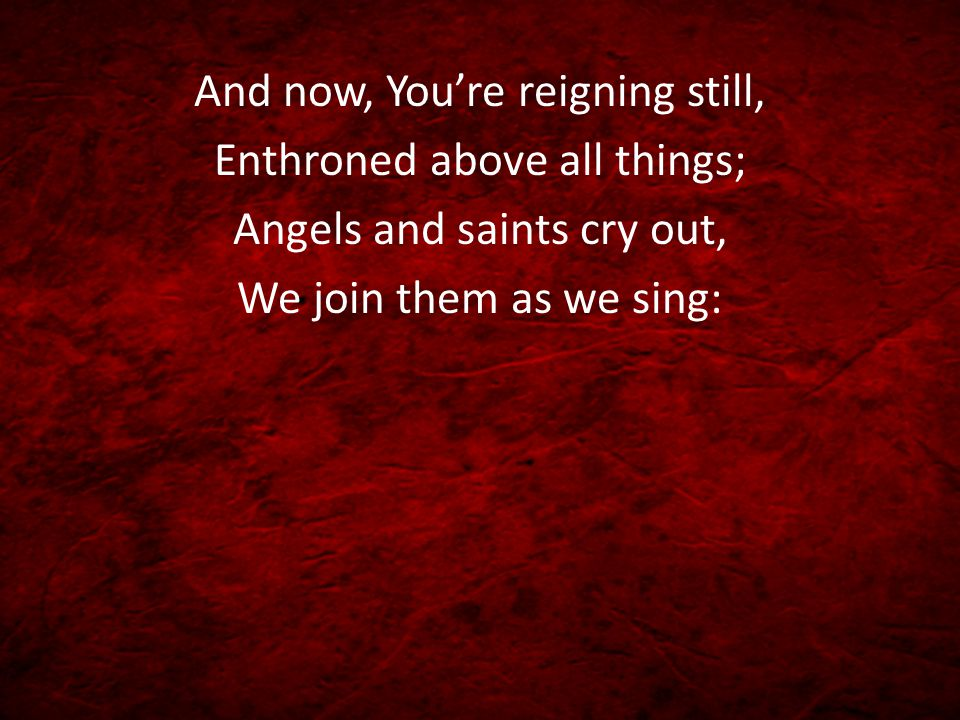 And now, You're reigning still, Enthroned above all things; Angels and saints cry out, We join them as we sing: