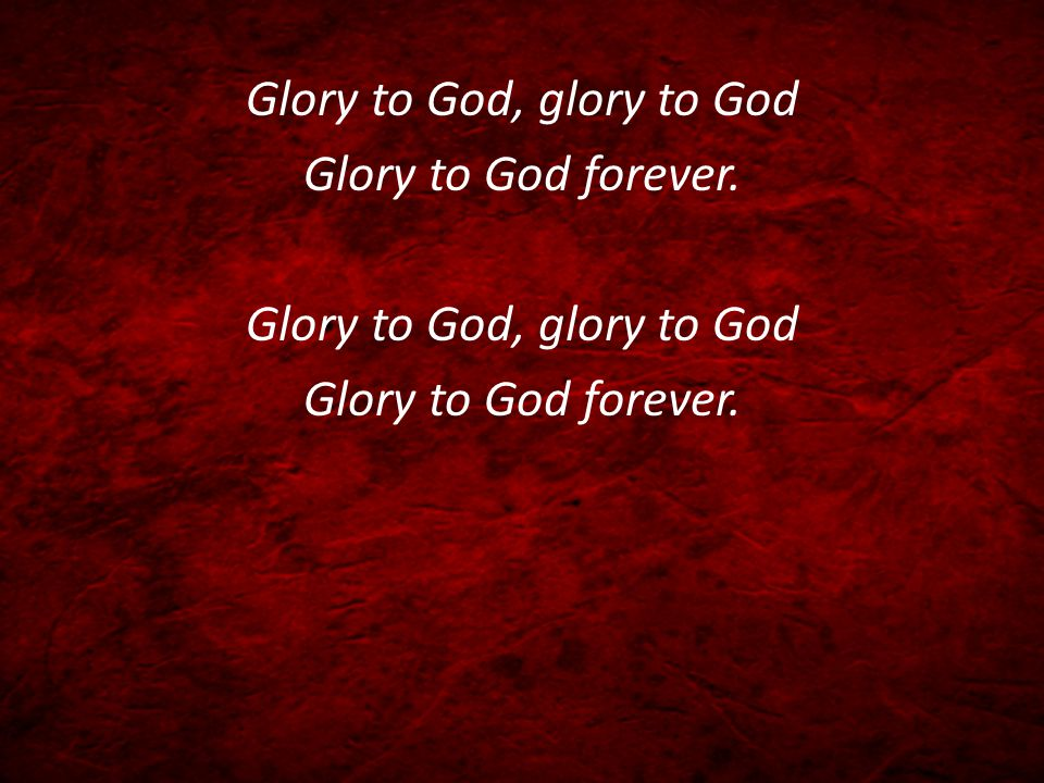 Glory to God, glory to God Glory to God forever. Glory to God, glory to God Glory to God forever.