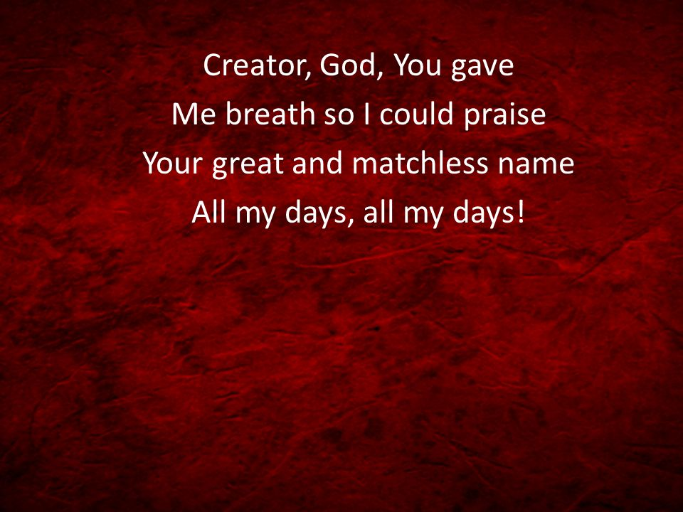 Creator, God, You gave Me breath so I could praise Your great and matchless name All my days, all my days!