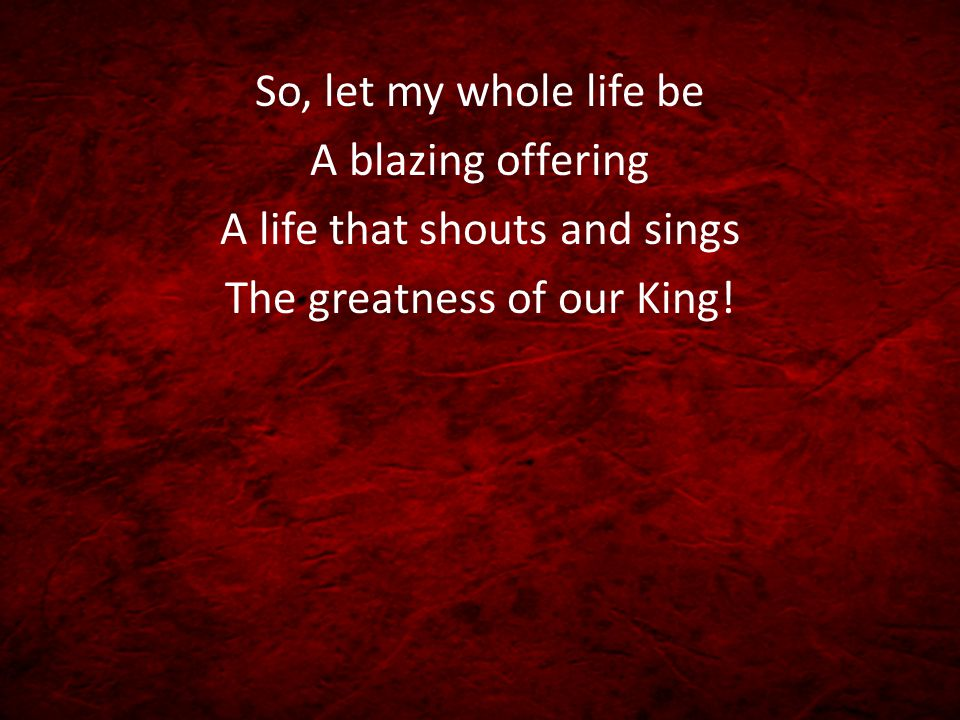 So, let my whole life be A blazing offering A life that shouts and sings The greatness of our King!