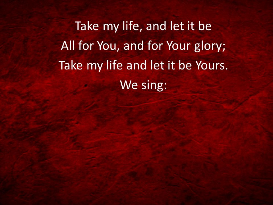 Take my life, and let it be All for You, and for Your glory; Take my life and let it be Yours.