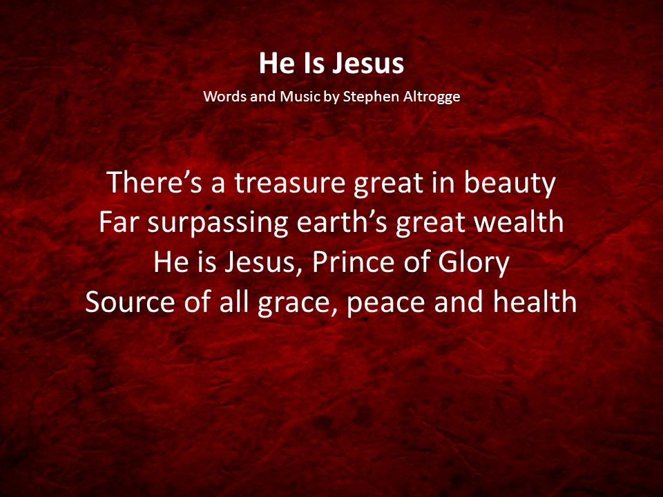 He Is Jesus Words and Music by Stephen Altrogge There's a treasure great in beauty Far surpassing earth's great wealth He is Jesus, Prince of Glory So