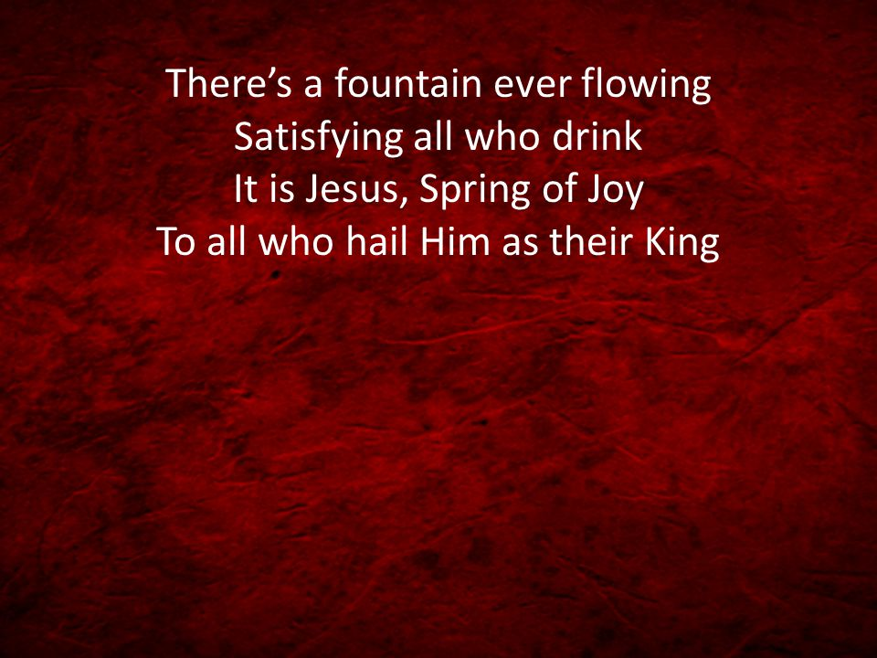 There's a fountain ever flowing Satisfying all who drink It is Jesus, Spring of Joy To all who hail Him as their King