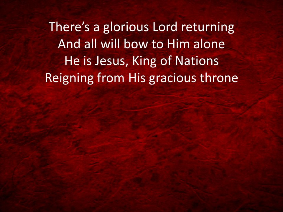 There's a glorious Lord returning And all will bow to Him alone He is Jesus, King of Nations Reigning from His gracious throne