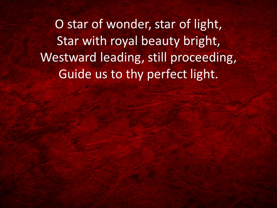 O star of wonder, star of light, Star with royal beauty bright, Westward leading, still proceeding, Guide us to thy perfect light.