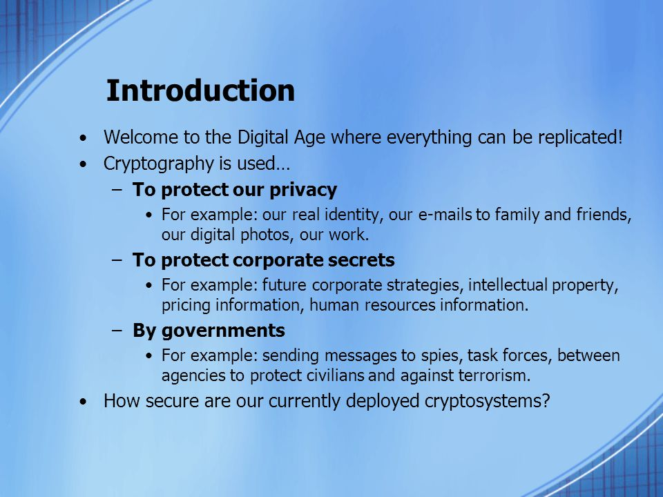 Introduction Welcome to the Digital Age where everything can be replicated! Cryptography is used… –To protect our privacy For example: our real identi