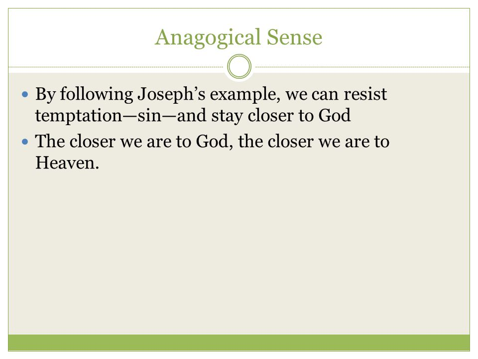 Anagogical Sense By following Joseph's example, we can resist temptation—sin—and stay closer to God The closer we are to God, the closer we are to Heaven.