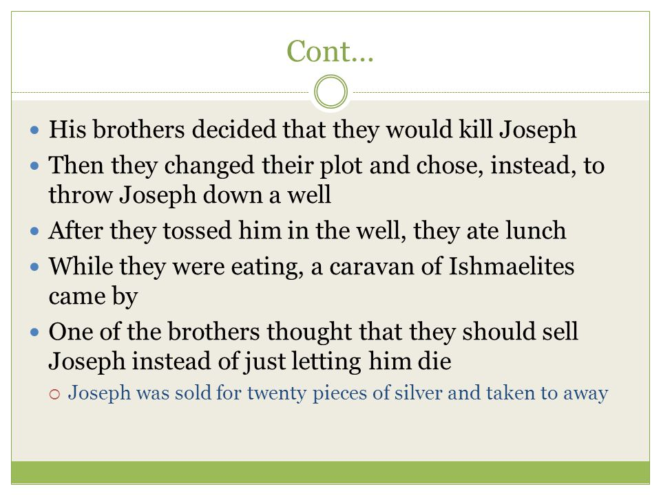 Cont… His brothers decided that they would kill Joseph Then they changed their plot and chose, instead, to throw Joseph down a well After they tossed