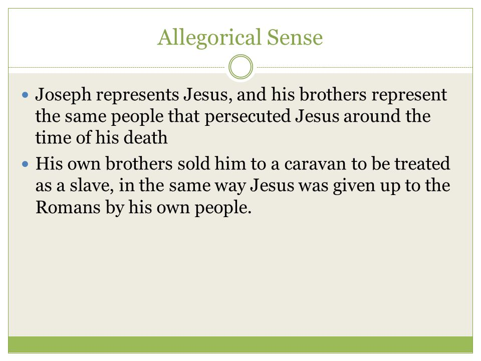 Allegorical Sense Joseph represents Jesus, and his brothers represent the same people that persecuted Jesus around the time of his death His own brothers sold him to a caravan to be treated as a slave, in the same way Jesus was given up to the Romans by his own people.