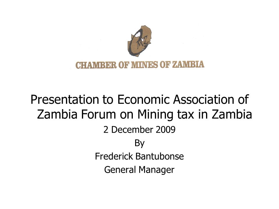 Presentation to Economic Association of Zambia Forum on Mining tax in Zambia 2 December 2009 By Frederick Bantubonse General Manager