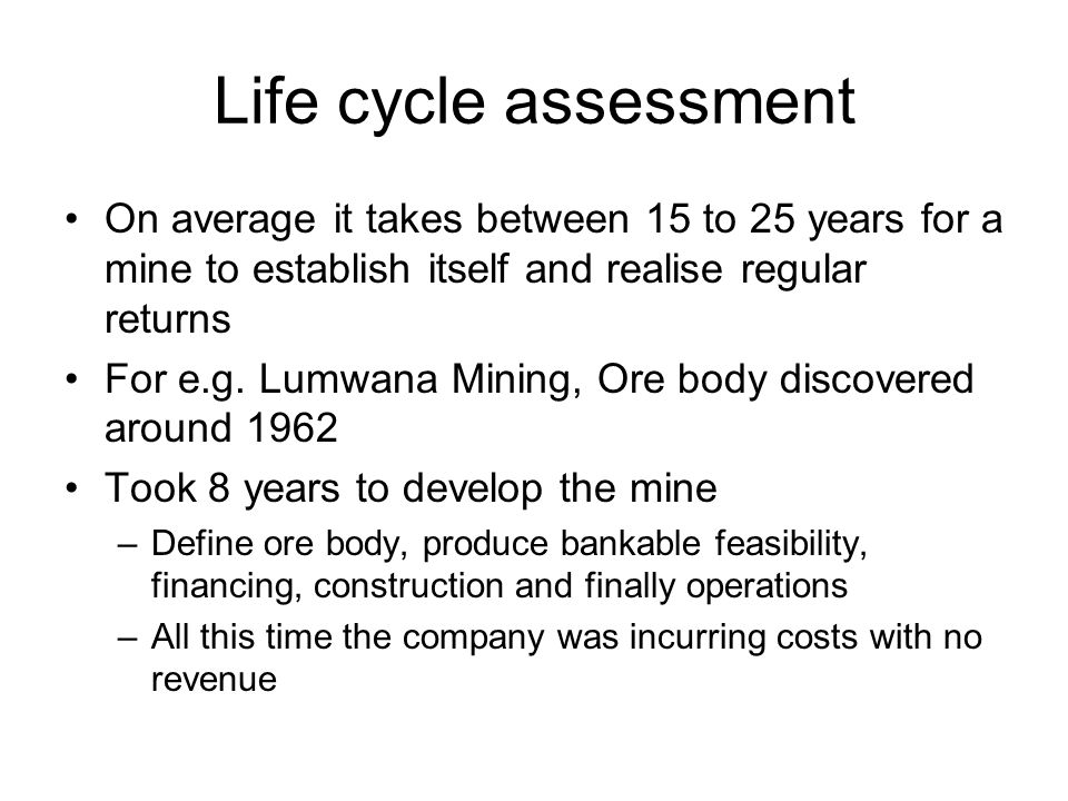 Life cycle assessment On average it takes between 15 to 25 years for a mine to establish itself and realise regular returns For e.g. Lumwana Mining, O