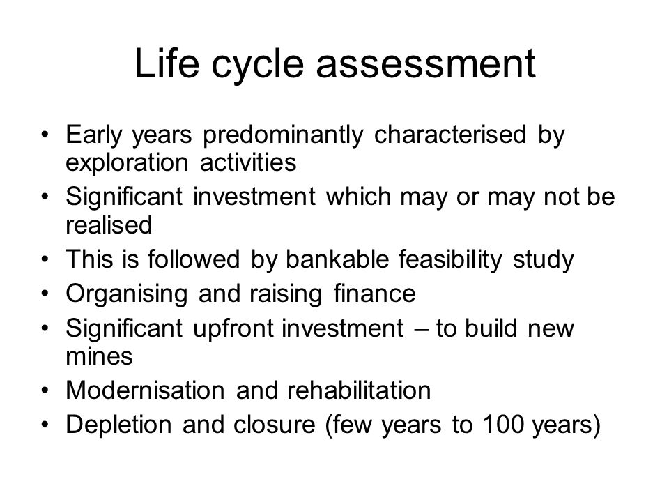 Life cycle assessment Early years predominantly characterised by exploration activities Significant investment which may or may not be realised This i