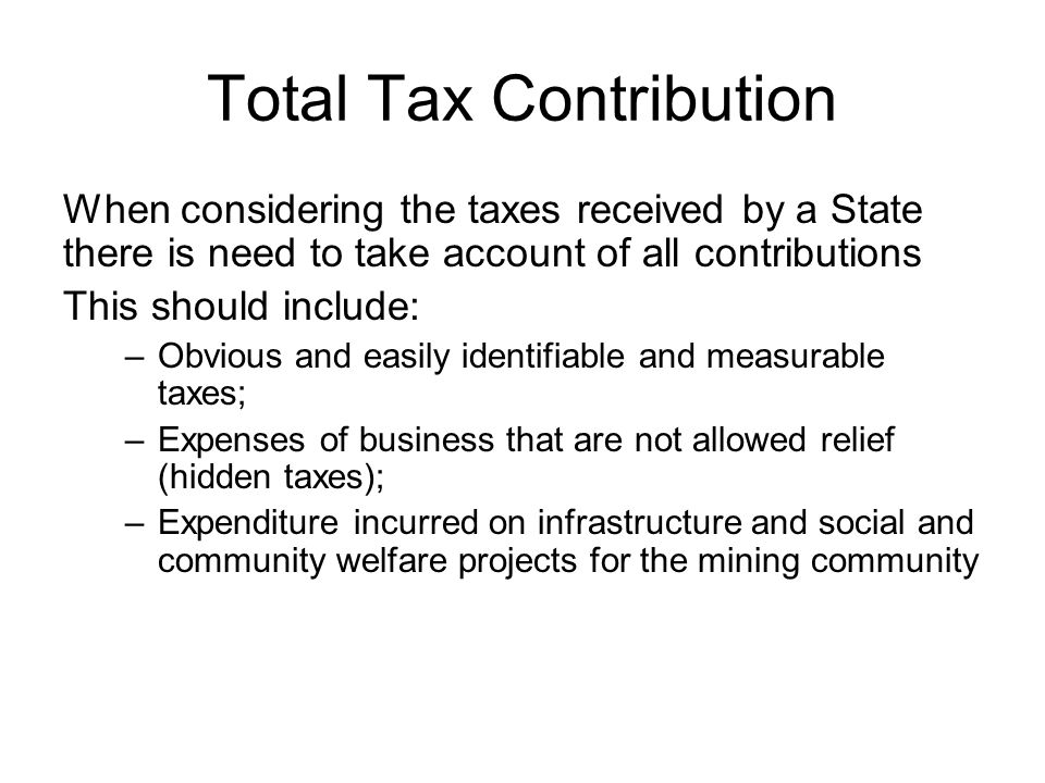 Total Tax Contribution When considering the taxes received by a State there is need to take account of all contributions This should include: –Obvious and easily identifiable and measurable taxes; –Expenses of business that are not allowed relief (hidden taxes); –Expenditure incurred on infrastructure and social and community welfare projects for the mining community