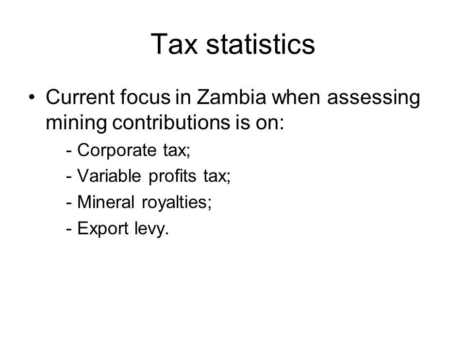 Tax statistics Current focus in Zambia when assessing mining contributions is on: - Corporate tax; - Variable profits tax; - Mineral royalties; - Export levy.