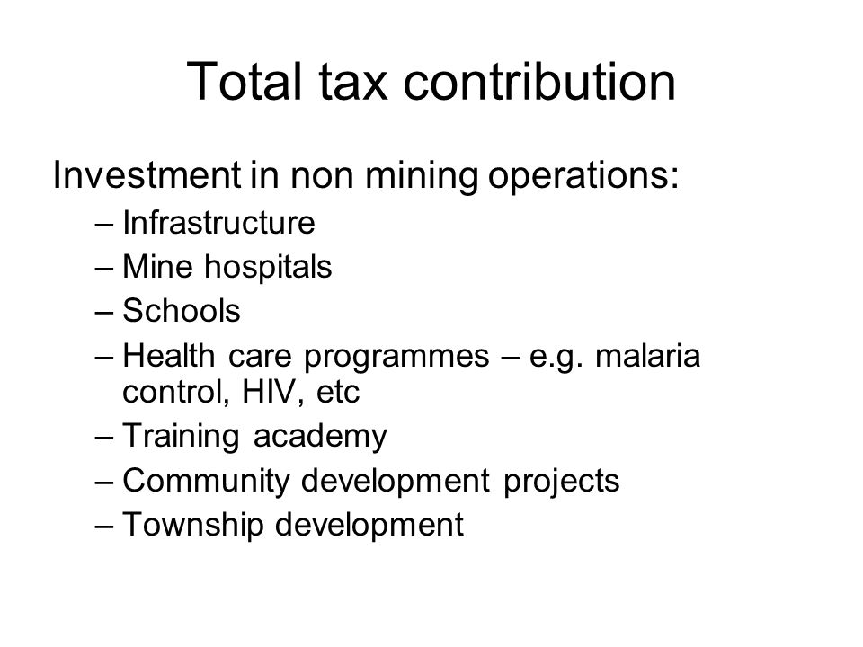 Total tax contribution Investment in non mining operations: –Infrastructure –Mine hospitals –Schools –Health care programmes – e.g. malaria control, H