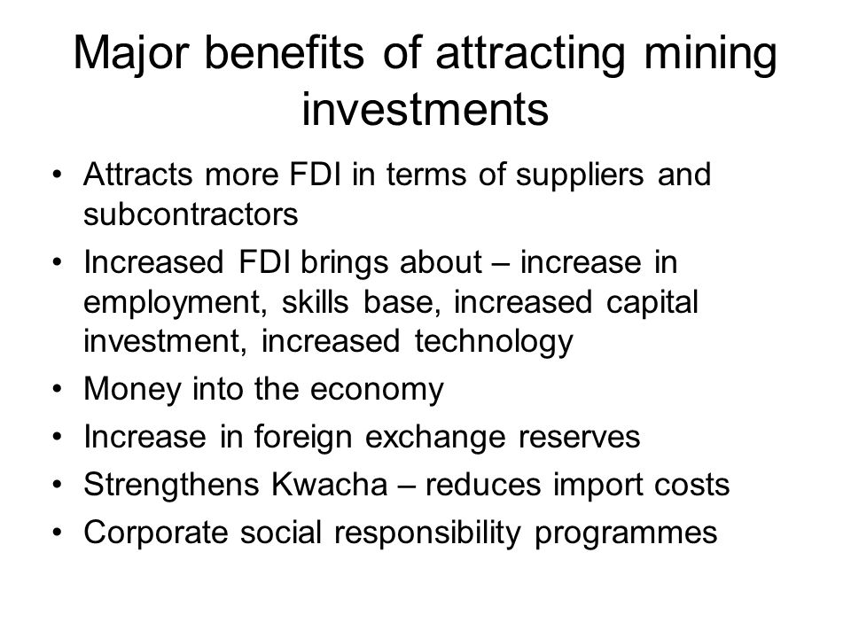 Major benefits of attracting mining investments Attracts more FDI in terms of suppliers and subcontractors Increased FDI brings about – increase in em