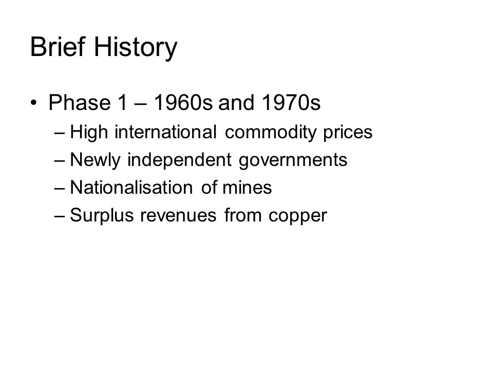 Brief History Phase 1 – 1960s and 1970s –High international commodity prices –Newly independent governments –Nationalisation of mines –Surplus revenues from copper
