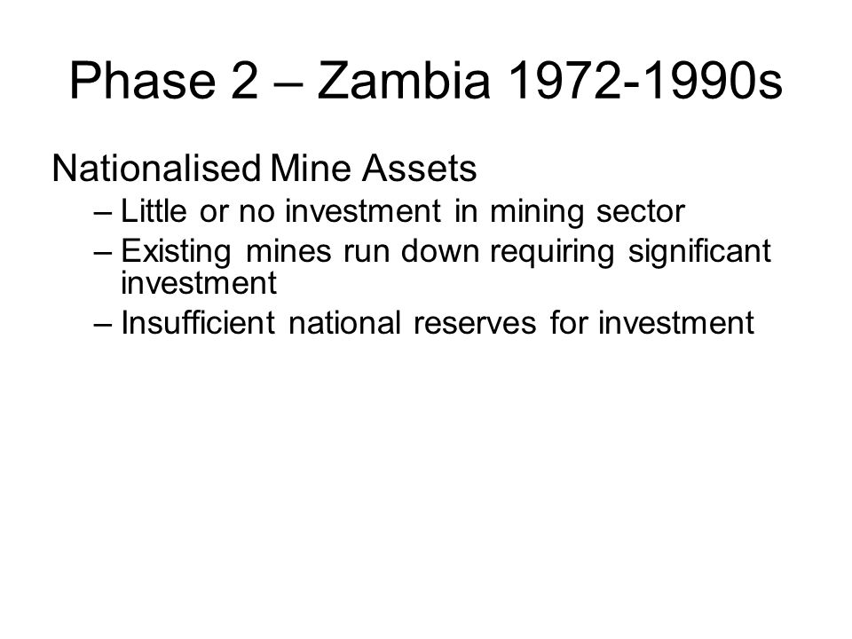 Phase 2 – Zambia 1972-1990s Nationalised Mine Assets –Little or no investment in mining sector –Existing mines run down requiring significant investme