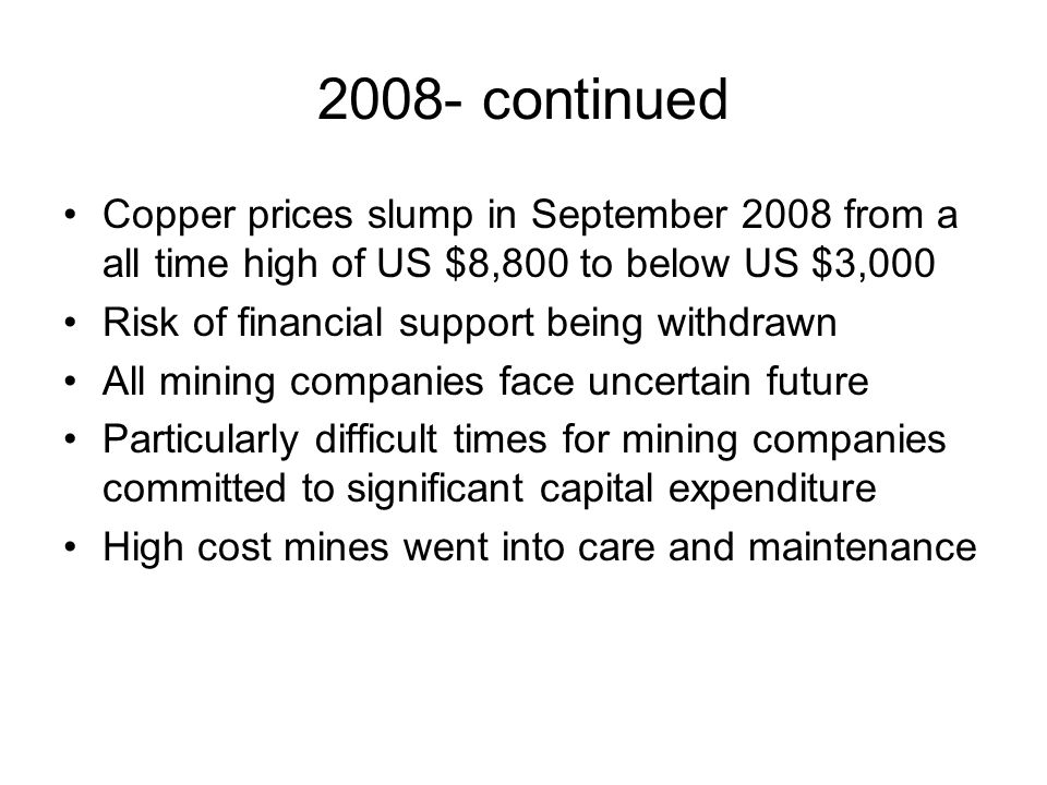 2008- continued Copper prices slump in September 2008 from a all time high of US $8,800 to below US $3,000 Risk of financial support being withdrawn All mining companies face uncertain future Particularly difficult times for mining companies committed to significant capital expenditure High cost mines went into care and maintenance