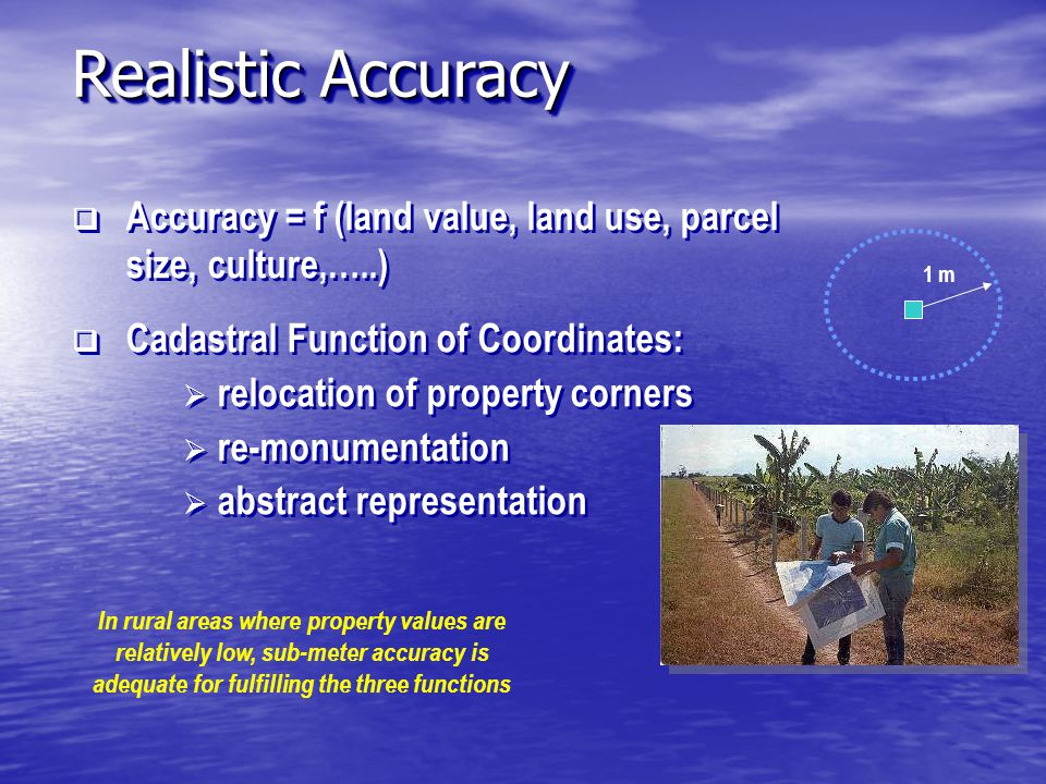 Accuracy = f (land value, land use, parcel size, culture,…..)  Cadastral Function of Coordinates:  relocation of property corners  re-monumentation  abstract representation  Accuracy = f (land value, land use, parcel size, culture,…..)  Cadastral Function of Coordinates:  relocation of property corners  re-monumentation  abstract representation In rural areas where property values are relatively low, sub-meter accuracy is adequate for fulfilling the three functions 1 m Realistic Accuracy