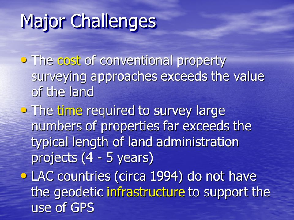 The cost of conventional property surveying approaches exceeds the value of the land The cost of conventional property surveying approaches exceeds the value of the land The time required to survey large numbers of properties far exceeds the typical length of land administration projects (4 - 5 years) The time required to survey large numbers of properties far exceeds the typical length of land administration projects (4 - 5 years) LAC countries (circa 1994) do not have the geodetic infrastructure to support the use of GPS LAC countries (circa 1994) do not have the geodetic infrastructure to support the use of GPS Shortage of modern technology and qualified surveyors Shortage of modern technology and qualified surveyors Major Challenges