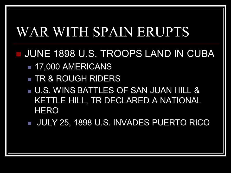 WAR WITH SPAIN ERUPTS JUNE 1898 U.S. TROOPS LAND IN CUBA 17,000 AMERICANS TR & ROUGH RIDERS U.S. WINS BATTLES OF SAN JUAN HILL & KETTLE HILL, TR DECLA