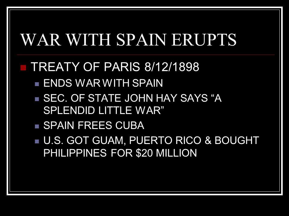 "WAR WITH SPAIN ERUPTS TREATY OF PARIS 8/12/1898 ENDS WAR WITH SPAIN SEC. OF STATE JOHN HAY SAYS ""A SPLENDID LITTLE WAR"" SPAIN FREES CUBA U.S. GOT GUAM"