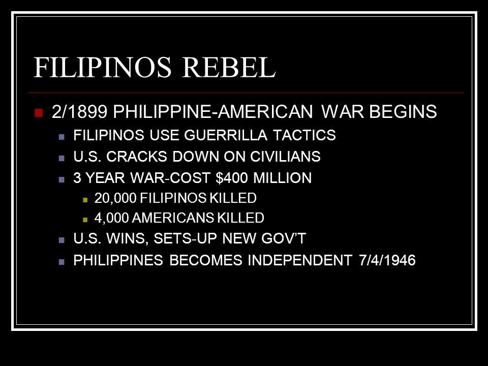 FILIPINOS REBEL 2/1899 PHILIPPINE-AMERICAN WAR BEGINS FILIPINOS USE GUERRILLA TACTICS U.S. CRACKS DOWN ON CIVILIANS 3 YEAR WAR-COST $400 MILLION 20,00