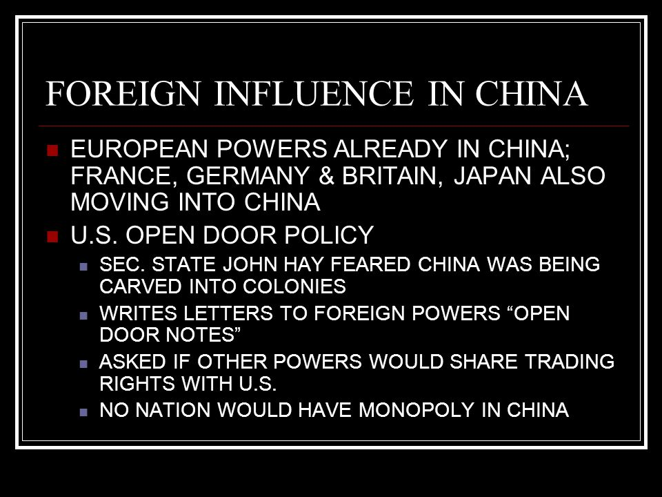 FOREIGN INFLUENCE IN CHINA EUROPEAN POWERS ALREADY IN CHINA; FRANCE, GERMANY & BRITAIN, JAPAN ALSO MOVING INTO CHINA U.S. OPEN DOOR POLICY SEC. STATE