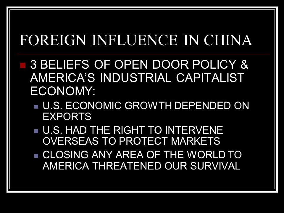 FOREIGN INFLUENCE IN CHINA 3 BELIEFS OF OPEN DOOR POLICY & AMERICA'S INDUSTRIAL CAPITALIST ECONOMY: U.S. ECONOMIC GROWTH DEPENDED ON EXPORTS U.S. HAD