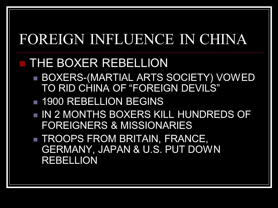 FOREIGN INFLUENCE IN CHINA THE BOXER REBELLION BOXERS-(MARTIAL ARTS SOCIETY) VOWED TO RID CHINA OF FOREIGN DEVILS 1900 REBELLION BEGINS IN 2 MONTHS BOXERS KILL HUNDREDS OF FOREIGNERS & MISSIONARIES TROOPS FROM BRITAIN, FRANCE, GERMANY, JAPAN & U.S.