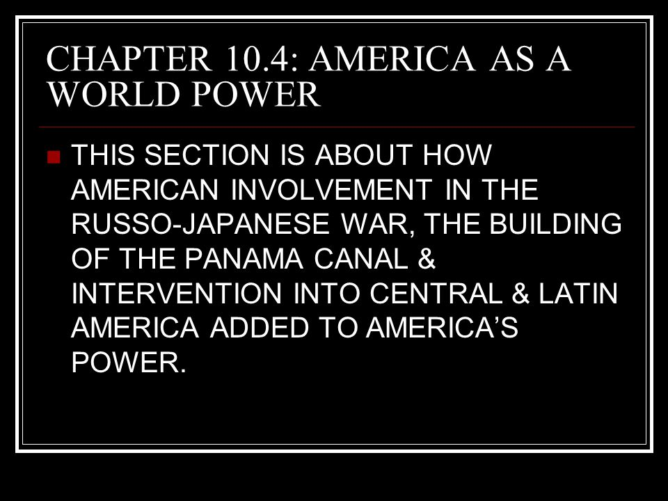 CHAPTER 10.4: AMERICA AS A WORLD POWER THIS SECTION IS ABOUT HOW AMERICAN INVOLVEMENT IN THE RUSSO-JAPANESE WAR, THE BUILDING OF THE PANAMA CANAL & IN