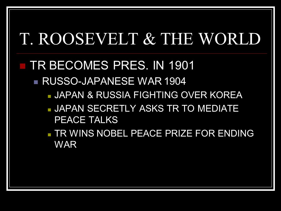 T. ROOSEVELT & THE WORLD TR BECOMES PRES. IN 1901 RUSSO-JAPANESE WAR 1904 JAPAN & RUSSIA FIGHTING OVER KOREA JAPAN SECRETLY ASKS TR TO MEDIATE PEACE T