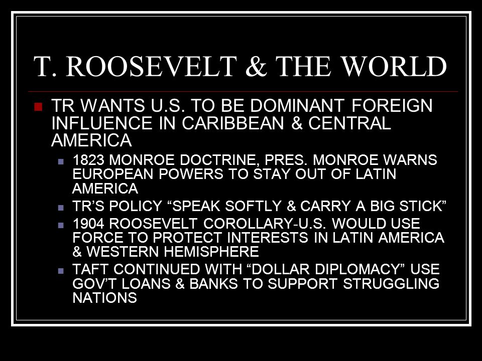 T. ROOSEVELT & THE WORLD TR WANTS U.S. TO BE DOMINANT FOREIGN INFLUENCE IN CARIBBEAN & CENTRAL AMERICA 1823 MONROE DOCTRINE, PRES. MONROE WARNS EUROPE