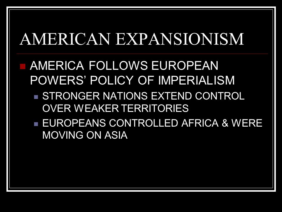 AMERICAN EXPANSIONISM AMERICA FOLLOWS EUROPEAN POWERS' POLICY OF IMPERIALISM STRONGER NATIONS EXTEND CONTROL OVER WEAKER TERRITORIES EUROPEANS CONTROL