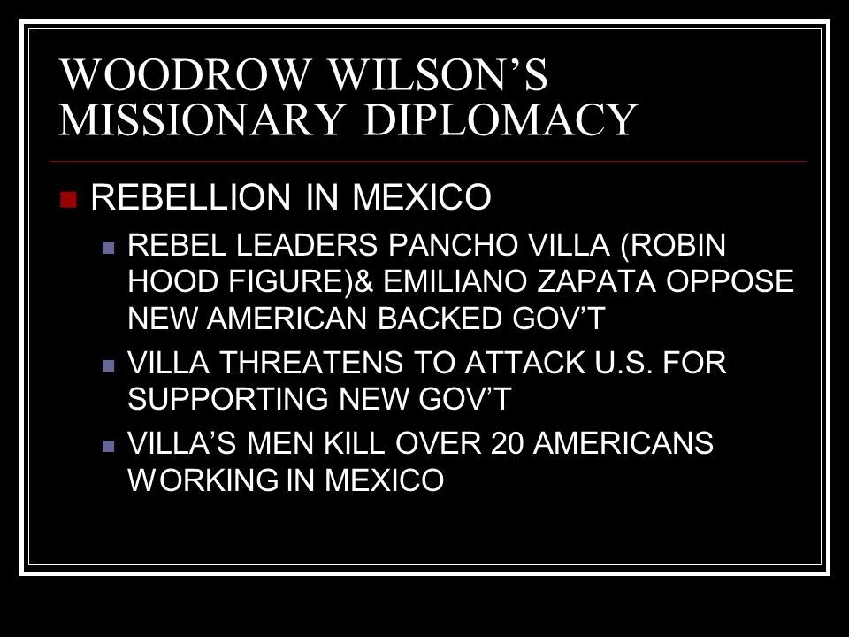 WOODROW WILSON'S MISSIONARY DIPLOMACY REBELLION IN MEXICO REBEL LEADERS PANCHO VILLA (ROBIN HOOD FIGURE)& EMILIANO ZAPATA OPPOSE NEW AMERICAN BACKED G