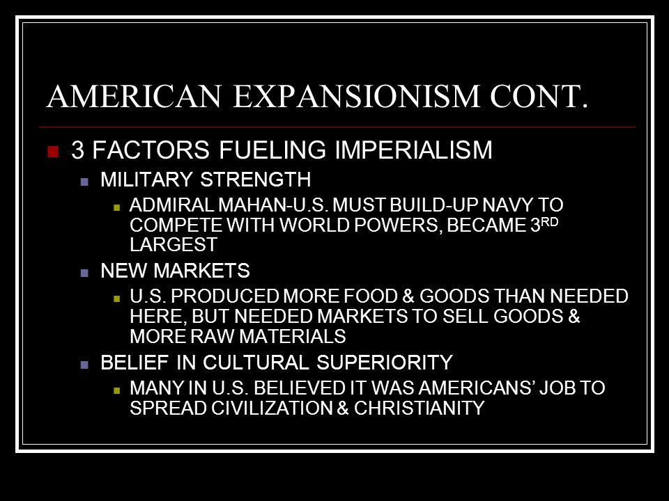AMERICAN EXPANSIONISM CONT. 3 FACTORS FUELING IMPERIALISM MILITARY STRENGTH ADMIRAL MAHAN-U.S. MUST BUILD-UP NAVY TO COMPETE WITH WORLD POWERS, BECAME