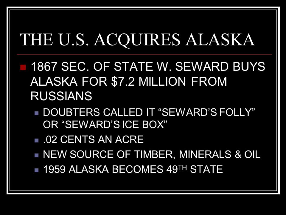 """THE U.S. ACQUIRES ALASKA 1867 SEC. OF STATE W. SEWARD BUYS ALASKA FOR $7.2 MILLION FROM RUSSIANS DOUBTERS CALLED IT """"SEWARD'S FOLLY"""" OR """"SEWARD'S ICE"""