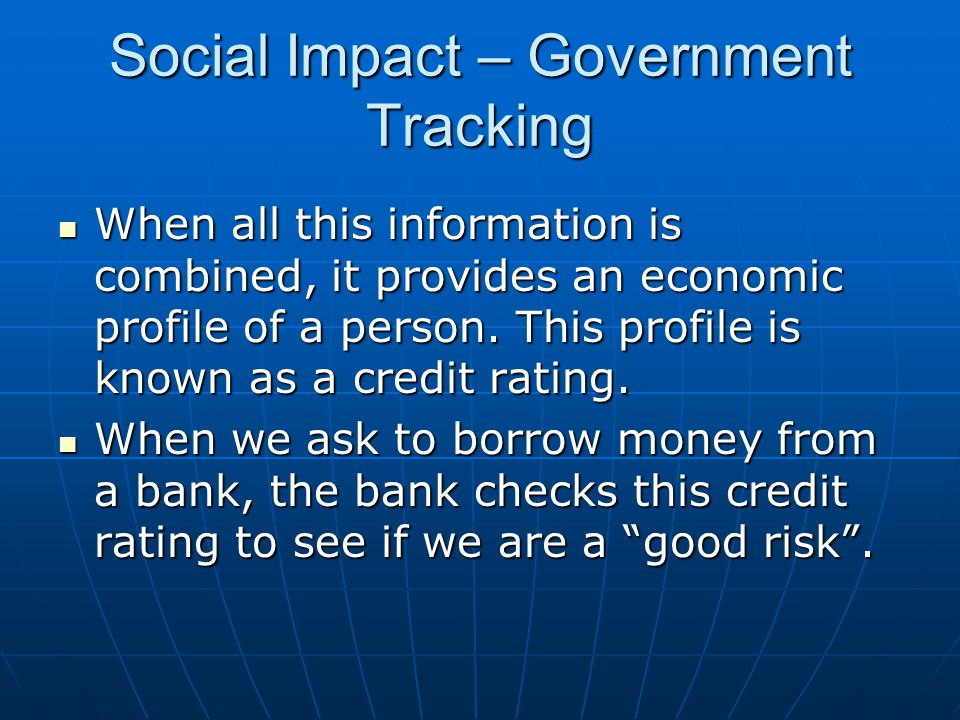 Social Impact – Government Tracking When all this information is combined, it provides an economic profile of a person.