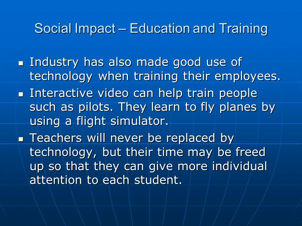 Social Impact – Education and Training Industry has also made good use of technology when training their employees.