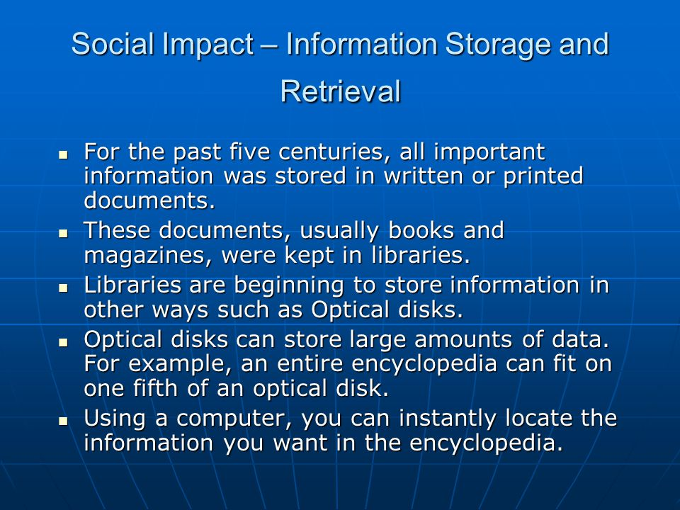 Social Impact – Information Storage and Retrieval For the past five centuries, all important information was stored in written or printed documents.