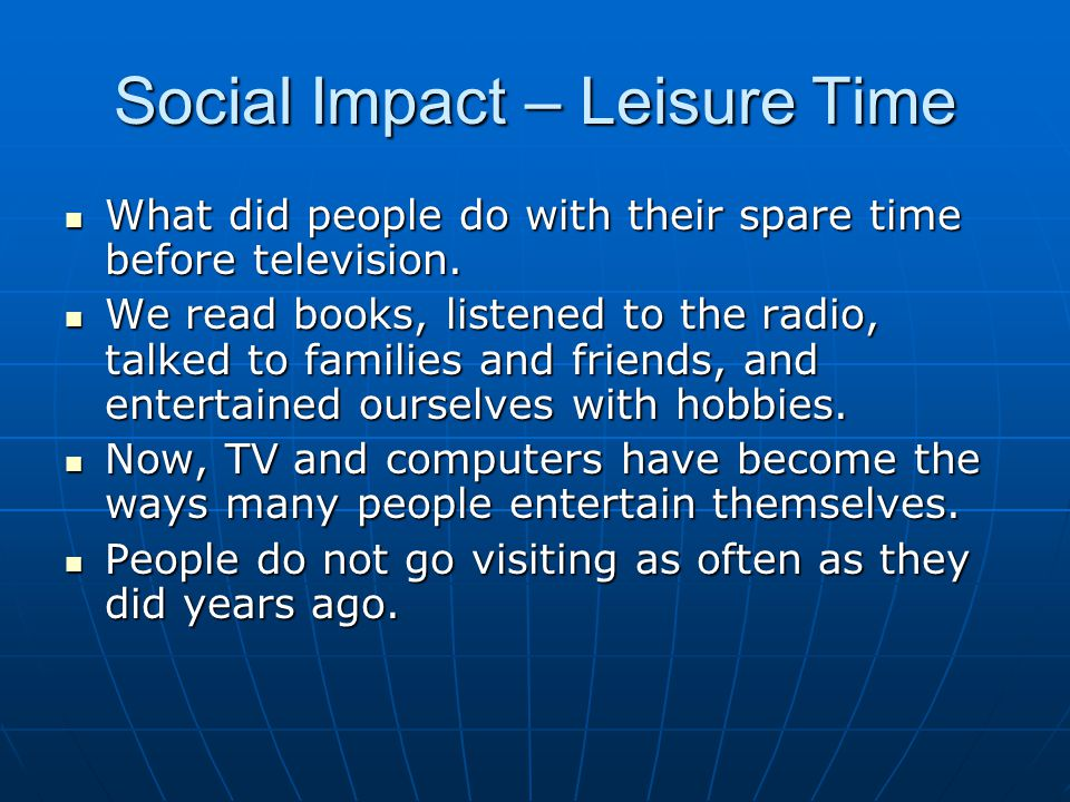 Social Impact – Leisure Time What did people do with their spare time before television.