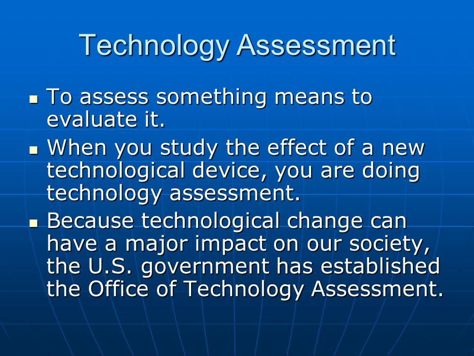 Technology Assessment To assess something means to evaluate it.