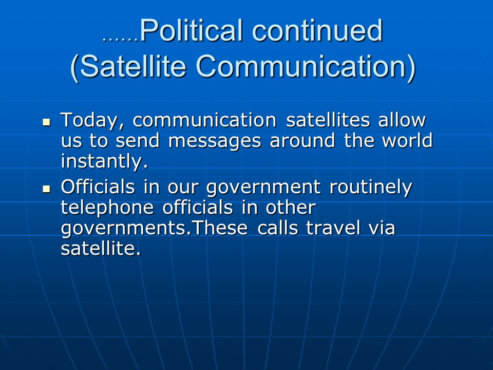 …… Political continued (Satellite Communication) Today, communication satellites allow us to send messages around the world instantly.