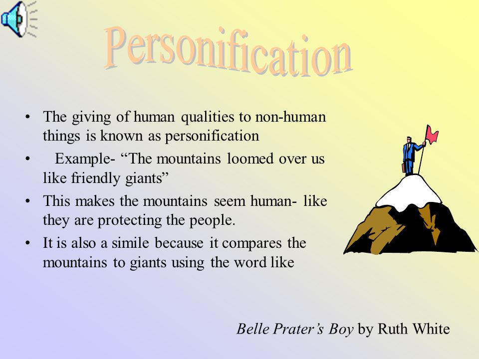 The giving of human qualities to non-human things is known as personification Example- The mountains loomed over us like friendly giants This makes the mountains seem human- like they are protecting the people.