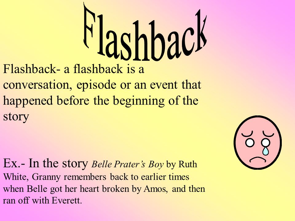 Flashback- a flashback is a conversation, episode or an event that happened before the beginning of the story Ex.- In the story Belle Prater's Boy by Ruth White, Granny remembers back to earlier times when Belle got her heart broken by Amos, and then ran off with Everett.