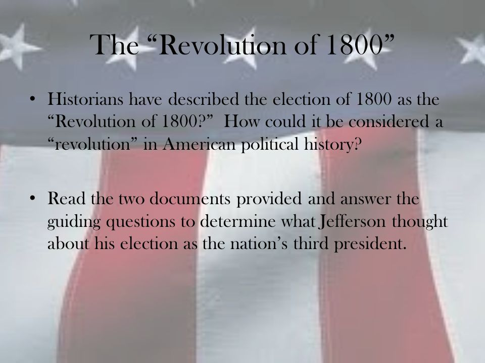 """The """"Revolution of 1800"""" Historians have described the election of 1800 as the """"Revolution of 1800?"""" How could it be considered a """"revolution"""" in Amer"""