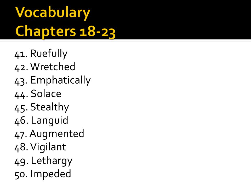 41. Ruefully 42. Wretched 43. Emphatically 44. Solace 45. Stealthy 46. Languid 47. Augmented 48. Vigilant 49. Lethargy 50. Impeded